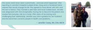 She swore she'd never date a paramedic... and look what happened! After reporting to Jennifer's hospital multiple times, Doug sent a Facebook friend request that would change his life. She agreed to have dinner with him, and the rest is history! They married a year later and never looked back. Jennifer was diagnosed with viral encephalitis, forcing her to become the patient and reverse her everyday role as a nurse. After years of recovering and challenging their relationship, Jennifer says she is grateful for her husband and the bond that connects people in health care positions. - Jennifer Carey, RN, CEN, MICN