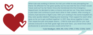 """When Kyle was working in Denver, he met Lynn while he was precepting her friend. His affection for her grew quickly, but he was told the two of them would """"never work out"""" by her friend. Once she transferred into the ED, he decided to take a chance and ask her out. They were married a year later and continue to push each other in their careers. After moving to Arizona, Kyle became a flight nurse. With Lynn working in the same hospital's ED, they were quickly labeled """"shipping and receiving."""" Their support for each other goes so far as to get certified together! In 1997, they drove together to take their respective pen and paper exams... CFRN for Kyle and CEN for Lynn. Kyle advises everyone to set their goals high and work hard... you never know what professional or personal success could come from it. - Kyle Madigan, MSN, RN, CEN, CFRN, CTRN, CCRN, CMTE"""