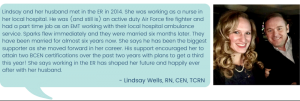 Lindsay and her husband met in the ER in 2014. She was working as a nurse in her local hospital. He was (and still is) an active duty Air Force fire fighter and had a part time job as an EMT working with their local hospital ambulance service. Sparks flew immediately and they were married six months later. They have been married for almost six years now. She says he has been the biggest supporter as she moved forward in her career. His support encouraged her to attain two BCEN certifications over the past two years with plans to get a third this year! She says working in the ER has shaped her future and happily ever after with her husband.- Lindsay Wells, RN, CEN, TCRN